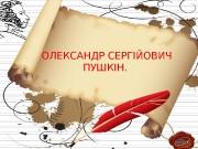 ОЛЕКСАНДР СЕРГІЙОВИЧ ПУШКІН.  Перша заслуга великого поета