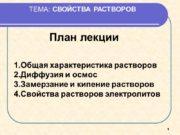 1 ТЕМА: СВОЙСТВА РАСТВОРОВ План лекции Общая характеристика