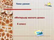 Тема урока: «Интерьер жилого дома» 6 класс Интерьер