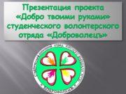 Презентация проекта «Добро твоими руками» студенческого волонтерского отряда