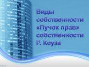 Виды собственности «Пучок прав» собственности Р. Коуза Содержание