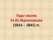 Годы жизни М. Ю. Лермонтова (1814 – 1841)