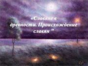 «Славяне в древности. Происхождение славян » Происхождение славян.