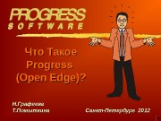 Что Такое Progress (Open Edge)? Н. Графеева Т.