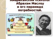 Американский психолог  Абрахам Маслоу и его пирамида