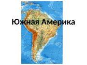Южная Америка  Цель путешествия  изучить географическое