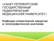 «САНКТ-ПЕТЕРБУРГСКИЙ ГОСУДАРСТВЕННЫЙ ПЕДИАТРИЧЕСКИЙ МЕДИЦИНСКИЙ УНИВЕРСИТЕТ» Кафедра оперативной