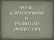 РОЛЬ КАРТОГРАФИИ В В РАЗВИТИИ ОБЩЕСТВА
