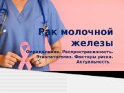 Рак молочной железы Определение. Распространенность.  Этиопатогенез. Факторы