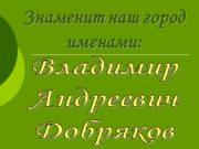 Знаменит наш город именами: Владимир Андреевич Добряков 26.08.1924-08.08.2008