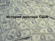 История доллара США Доллар США всегда вызывал неподдельный