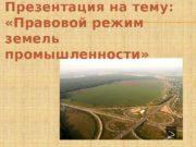 Презентация на тему:   «Правовой режим земель