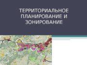 ТЕРРИТОРИАЛЬНОЕ ПЛАНИРОВАНИЕ И ЗОНИРОВАНИЕ  Территориальное планирование –