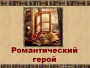 Презентация Романтический герой