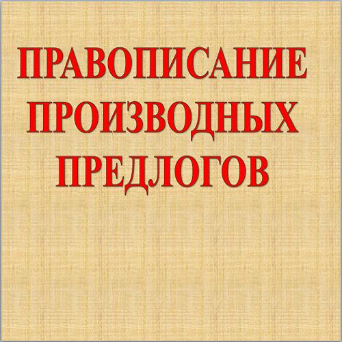 Презентация Правописание производных предлогов