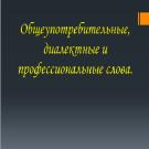 Презентация Общеупотребительные, диалектные и профессиональные слова