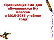 Организация ГИА для обучающихся 9 -х классов в