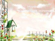 Морфема –наименьшая значимая часть слова. Изменение и образование