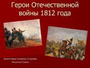 Герои Отечественной войны 1812 года Подготовила студентка 11
