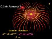 С Днём Рождения!!! Даниил Вахитов 24.05.2011г.-24.05.2016г. 5 лет.