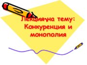 Лекция на тему: Конкуренция и монополия План лекции: