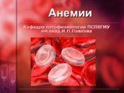 Анемии Кафедра патофизиологии ПСПбГМУ им.акад.И.П.Павлова Определение АНЕМИЯ –