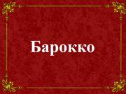 Барокко Барокко (итал. barocco, буквально – причудливый, странный),