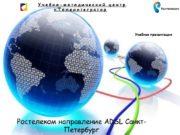 Ростелеком направление ADSL Санкт-Петербург Учебная презентация О компании