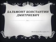 Бальмонт Константин Дмитриевич Выполнила Высоцкая Е.С. 11 «а»
