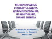 Международные стандарты аудита. Документирование, планирование, Знание бизнеса Выполнили: