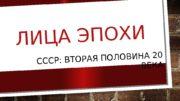 ЛИЦА ЭПОХИ СССР: ВТОРАЯ ПОЛОВИНА 20 ВЕКА