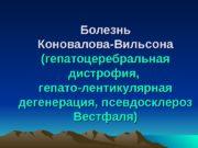 Болезнь Коновалова-Вильсона (гепатоцеребральная дистрофия,  гепато-лентикулярная дегенерация, псевдосклероз