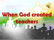 When God created teachers When God created teachers,