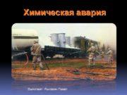 Химическая авария Выполнил: Лысевич Павел Содержание Химическая авария