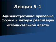 Лекция 5 -1 Административно-правовые формы и методы реализации