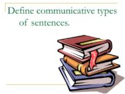 Define communicative types of sentences. Sentence Structure: The