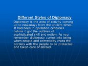 Different Styles of Diplomacy Diplomacy is the area