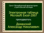 Санкт-Петербургский архитектурно-строительный колледж Электронная таблица Microsoft Excel-2007 преподаватель