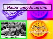 Наши трудные дни Разработала: Винтилова Инна Сергеевна студент