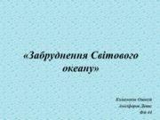 1 «Забруднення Світового океану» Колесніков Олексій Анісіфоров Денис