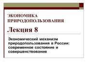 ЭКОНОМИКА ПРИРОДОПОЛЬЗОВАНИЯ Лекция 8 Экономический механизм природопользования в