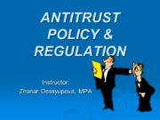ANTITRUST POLICY & REGULATION Instructor: Zhanar Dessyupova, MPA