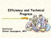 Efficiency and Technical Progress Instructor: Zhanar Dessyupova, MPA