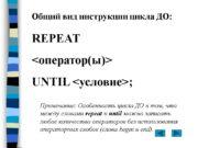 Общий вид инструкции цикла ДО: REPEAT <оператор(ы)> UNTIL