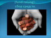 Фандрайзинг (fund-raising) — сбор средств. Фандрейзинг (fundraising –