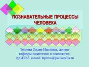 ПОЗНАВАТЕЛЬНЫЕ ПРОЦЕССЫ ЧЕЛОВЕКА Теплова Лидия Ивановна, доцент кафедры