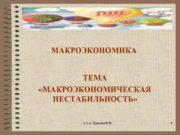 МАКРОЭКОНОМИКА ТЕМА «МАКРОЭКОНОМИЧЕСКАЯ НЕСТАБИЛЬНОСТЬ» 1 к. э. н.