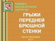 ГРЫЖИ ПЕРЕДНЕЙ БРЮШНОЙ СТЕНКИ КАФЕДРА ФАКУЛЬТЕТСКОЙ ХИРУРГИИ Санкт-Петербург