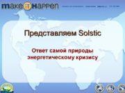 Представляем Solstic Ответ самой природы энергетическому кризису. Сколько
