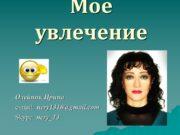 Мое увлечение Олейник Ирина e-mail: nery 1310@gmail. com